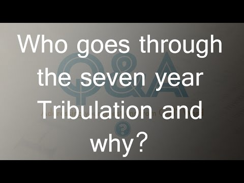 Who goes through the seven year Tribulation and why?