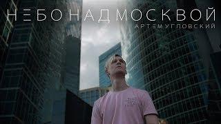 Артем Угловский - Небо над Москвой (Премьера клипа, 2018)