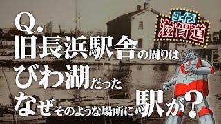 旧長浜駅舎の周りはびわ湖だった?:クイズ滋賀道