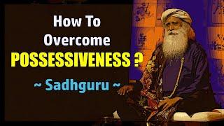 How to overcome possessiveness ? || Sadhguru || Isha Foundation || Question & Answer