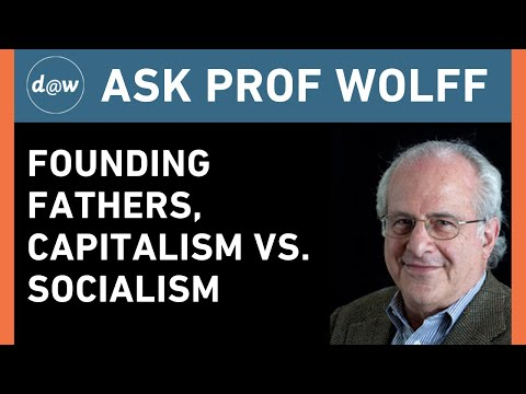 Ask Prof Wolff: Founding Fathers, Capitalism vs. Socialism