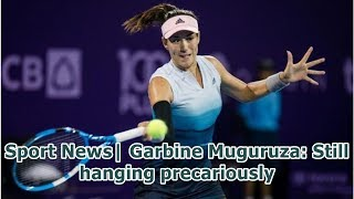 Sport News  Garbine Muguruza: Still hanging precariously