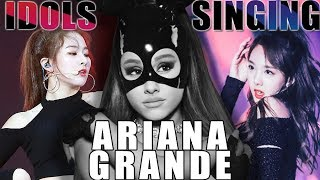 KPOP IDOLS SINGING ARIANA GRANDE SONGS AND DANCE