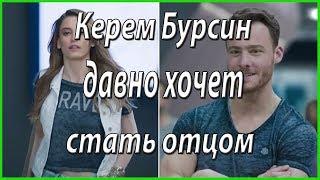 Керем Бурсин не против брака и давно хочет стать отцом #из жизни звезд