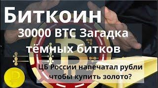 Биткоин. 30000 BTC Загадка тёмных битков. ЦБ России напечатал рубли чтобы купить золото?