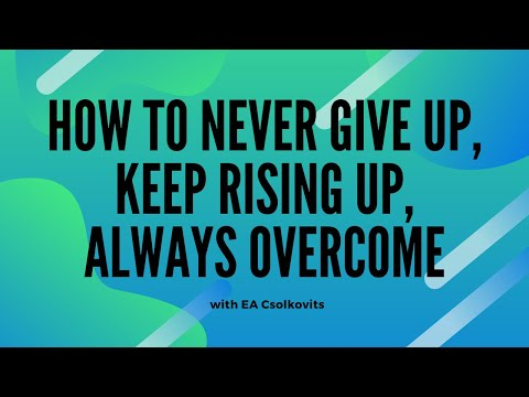 How To Never Give Up, Keep Rising Up, Always Overcome with EA Csolkovits