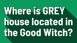 Where is GREY house located in the Good Witch?
