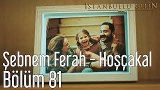 İstanbullu Gelin 81. Bölüm - Şebnem Ferah - Hoşçakal