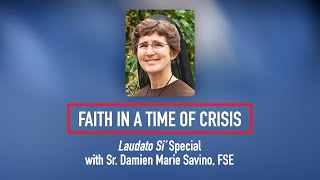 Faith in a Time of Crisis: <i>Laudato Si'</i> Special with Sr. Damien Marie Savino