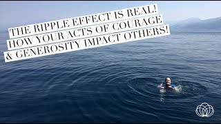 The Ripple Effect is Real! -- How acts of courage & generosity impact others!