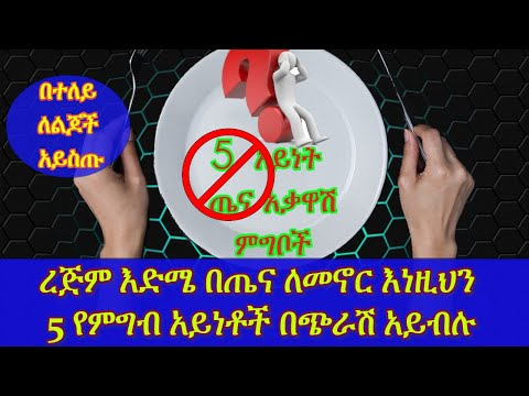 ETHIOPIA : ጤናዎትን በፅኑ ከሚያቃውሱት እነዚህን 5 የምግብ አይነቶች በጭራሽ ወደ አፍዎ ድርሽ አያርጉ