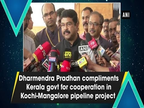 Dharmendra Pradhan compliments Kerala govt for cooperation in Kochi-Mangalore pipeline project
