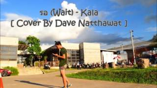 รอ (Wait) - KALA [ Cover By Dave Natthawat ]