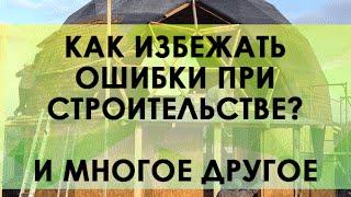 Как построить хороший купольный дом и избежать многих ошибок?