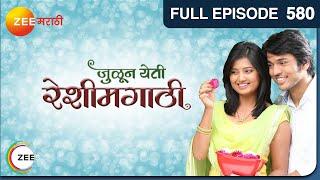 Julun Yeti Reshimgathi | Romantic Marathi Serial | Full Episode - 580 | Zee Marathi