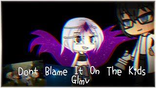 Don't blame it on the kids GLMV