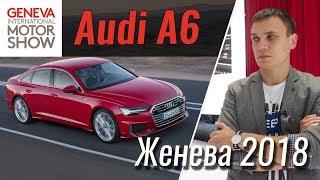 Между А7 и А8? Новая Audi A6 2018 в Женеве.