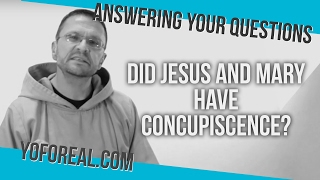 Did Jesus and Mary Have Concupiscence?