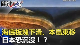 海底板塊下滑50公尺!!本島在海中東移6.4公尺 日本恐沉沒!? 關鍵時刻 20180402-5 馬西屏 黃創夏 劉燦榮