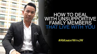 How To Deal With Unsupportive Family Members That Live With You | A Moment With JW