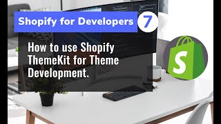 7 - How to use Shopify ThemeKit for Theme Development.