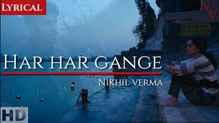 Har Har Gange : NIKHIL VERMA | Arijit singh | Cover song | Batti Gul Meter Chalu | Lyrical