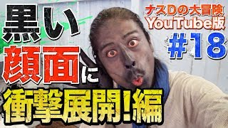#18ナスDの大冒険YouTube版!黒い顔面に衝撃展開!編/CrazyDsAdventure:YouTubeVersion!Pitch-blackFaceTurnsWild