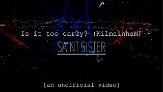 Saint Sister   Is It Too Early? (Kilmainham) [unofficial]