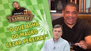 Pergunte ao Vampeta: O que você acha de Mauro Cezar Pereira?