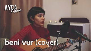 Beni Vur - Ayça Özefe Cover