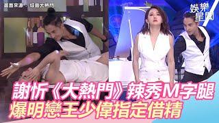 謝忻《大熱門》辣秀M字腿 爆明戀王少偉指定借精|娛樂星世界