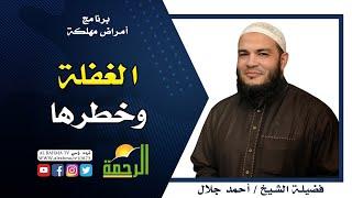 الغفلة برنامج أمراض مهلكة مع فضيلة الشيخ أحمد جلال