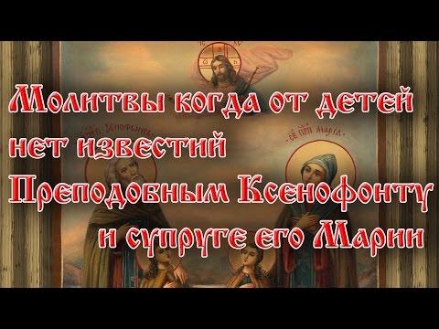 Молитвы когда от детей нет известий. Преподобным Ксенофонту и супруге его Марии.