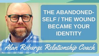 The Abandoned-Self - The Wound Became Your Identity / Community Conversations
