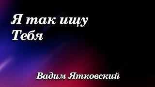 384. Я так ищу Тебя - Вадим Ятковский