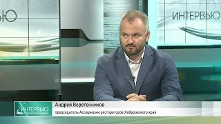 АНДРЕЙ ВЕРЕТЕННИКОВ: О ПОДГОТОВКЕ ГАСТРОФОРУМА В ХАБАРОВСКЕ