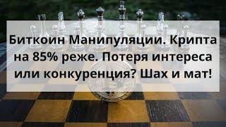 Биткоин Манипуляции. Крипта на 85% реже. Потеря интереса или конкуренция? Шах и мат!