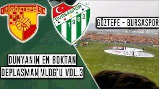 Dünyanın En Boktan Deplasman Vlog'u Vol.3   Göztepe 2 -1 Bursaspor   15.04.2018