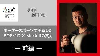 (前半)モータースポーツで実感したEOS-1D X Mark IIの実力 CP+2017 写真家 熱田 護 氏【キヤノン公式】