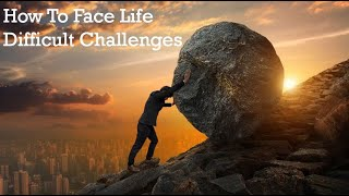 How To Face Life Difficult Challenges(#) Facing life challenges