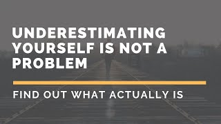 Underestimating yourself is not a problem! Find out what actually is!