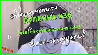 Смешные моменты БУЛКИНА #36 (НЕДЕЛЯ СМЕШНЫХ МОМЕНТОВ)(ПОГОНЯ ЗА СЕМЁНЫЧЕМ)