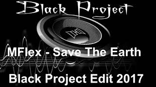 MFlex - Save The Earth (Black Project Edit 2017)