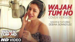 Wajah Tum Ho Song  (Video)   Cover Version    Debina Bonnerjee   T-Series