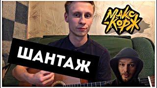 МАКС КОРЖ - ШАНТАЖ кавер на гитаре