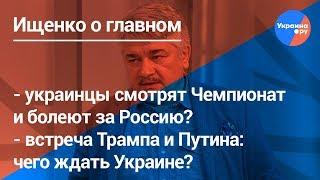 Ищенко о главном#7: ЧМ по футболу, встреча Путина и Трампа