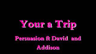 Your a  Trip -Persuasion