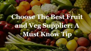 Choose The Best Fruit and Veg Supplier: A Must Know Tip
