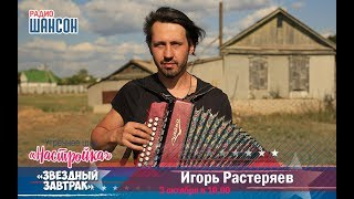 «Звездный завтрак» с Игорем Растеряевым