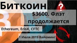 Биткоин. $3600. Флэт продолжается. Ethereum, ErisX, CFTC. 1 Июля 2019 Вайоминг. Курс биткоина